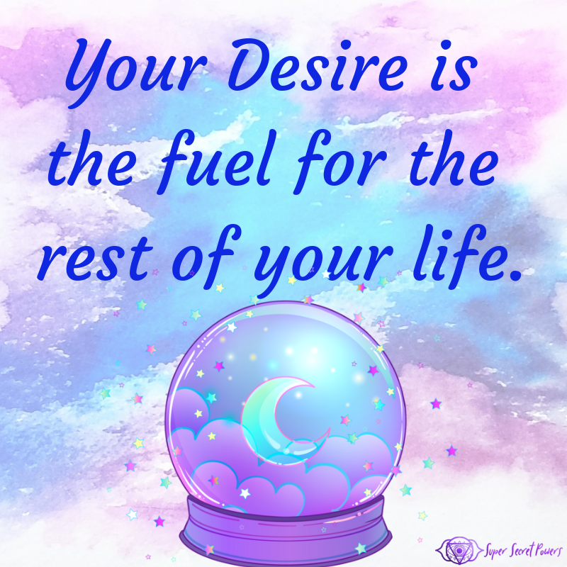 Your desire is the fuel for the rest of your life