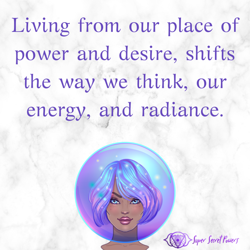 living from our place of power and desire, shifts the way we think, it shifts our energy and radiance