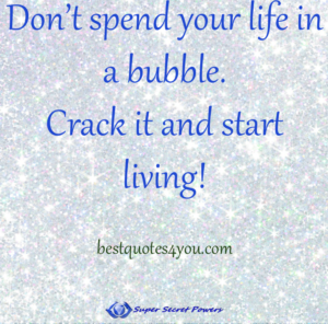 don't spend life in a bubble. Crack it and start living.