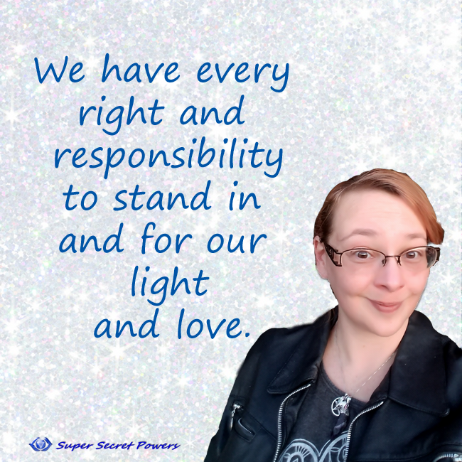 We have every right and responsibility to stand in and for our light and love
