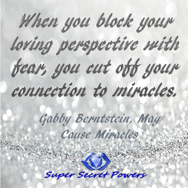 when you block your loving perspective with fear, you cut off your connection to miracles. This is why you need to learn to relax in the face of stress and chaos