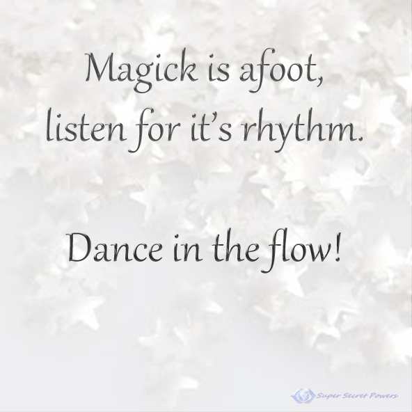 magick is afoot, listen for its rhythm. Dance in the flow!