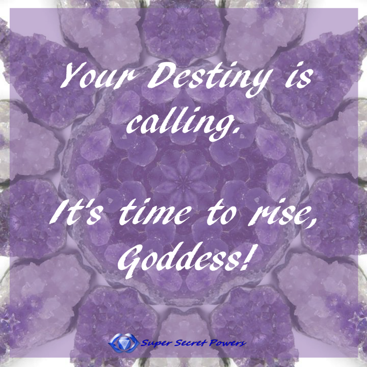 Your destiny is calling. it's time to rise goddess.