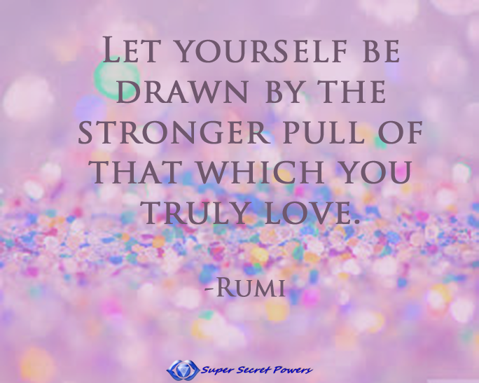 Find true balance. Let yourself be drawn by the stronger pull of that which you truly love.