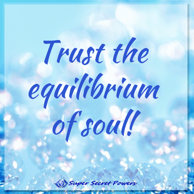 Trust the  equilibrium  of soul!
