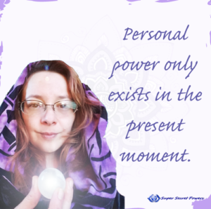 personal power only exists in the present moment