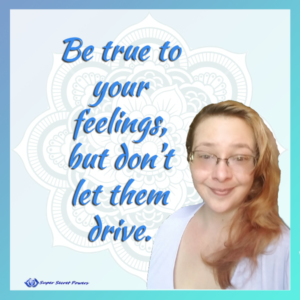 Be true to your feelings, but don't let them drive.
