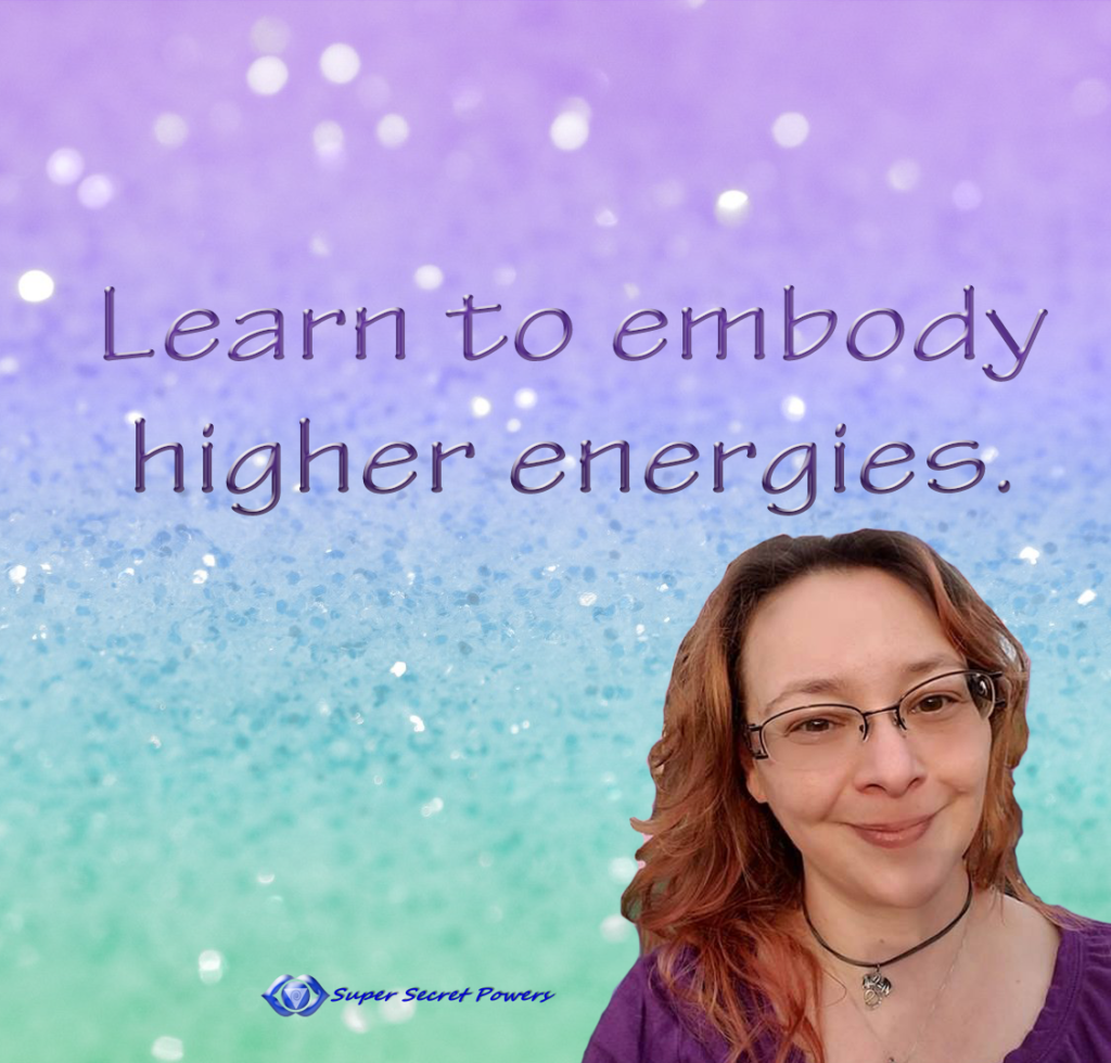 Learn to embody higher energies.